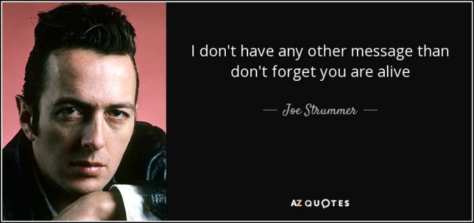 quote-i-don-t-have-any-other-message-than-don-t-forget-you-are-alive-joe-strummer-85-85-35
